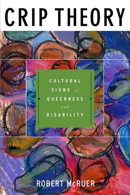 """The book cover of Crip Theory by Robert McRuer. The words """"CRIP THEORY""""  appear in bold black at the top. In the middle, is a solid green square with the words """"CULTURAL SIGNS of QUEERNESS and DISABILITY.""""  The  background image is a colorful pastel."""