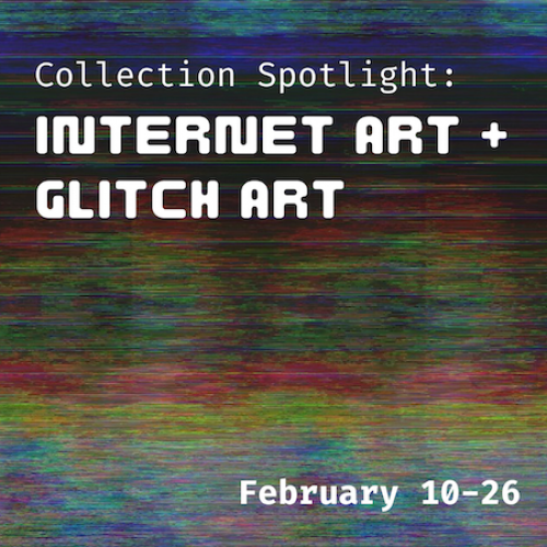 """Glitch art background with overlaying white text reading: """"Collection Spotlight: Internet Art + Glitch Art / February 10-286"""""""