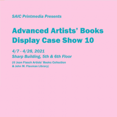 """Teal text on a light pink background reading """"SAIC Printmedia Presents Advanced Artists' Books Display Case Show 10 4/7 - 4/28, 2021 Sharp Building, 5th & 6th Floor (@ Joan Flasch Artists' Books Collection & John M. Flaxman Library)"""""""